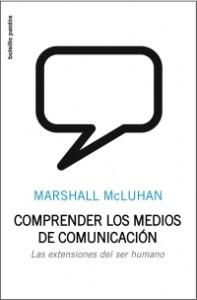 Marshall McLuhan. Comprender los medios de comunicacion. Las extensiones del ser humano. Paidós, 2009