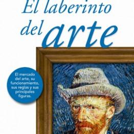 El laberinto del arte. El mercado del arte, su funcionamiento, sus reglas y sus principales figuras