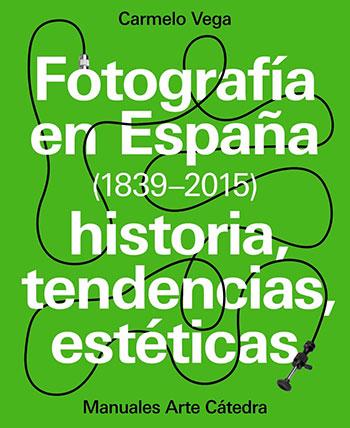 Fotografía en España (1839-2015). Carmelo Vega. Manuales Arte Cátedra