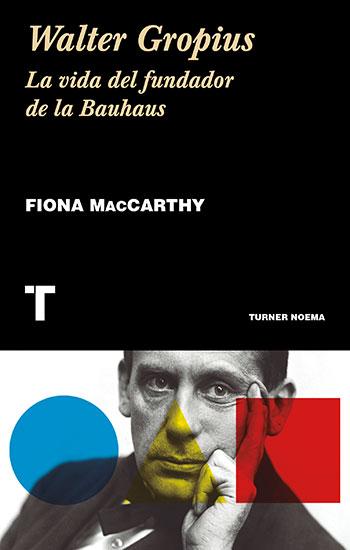 Walter Gropius. La vida del fundador de la Bauhaus. Fiona MacCarthy. Turner