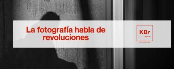 La fotografía habla de revoluciones. KBr Fundación MAPFRE